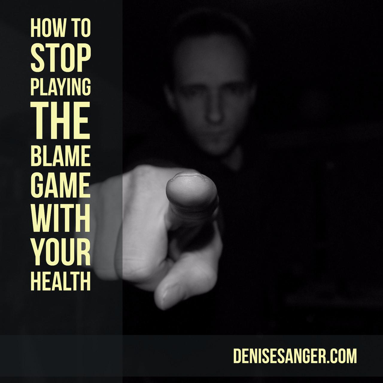 Stop Playing The Blame Game With Your Health